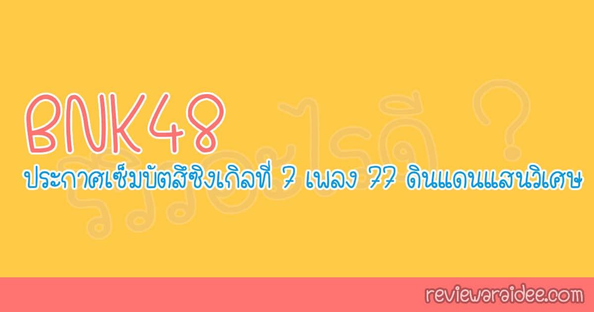 รายละเอียด BNK48 ประกาศเซ็มบัตสึซิงเกิลที่ 7 เพลง 77 ดินแดนแสนวิเศษ