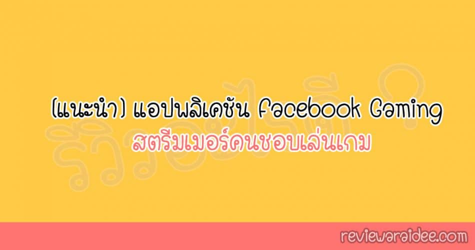 [แนะนำ] แอปพลิเคชัน Facebook Gaming สตรีมเมอร์คนชอบเล่นเกม