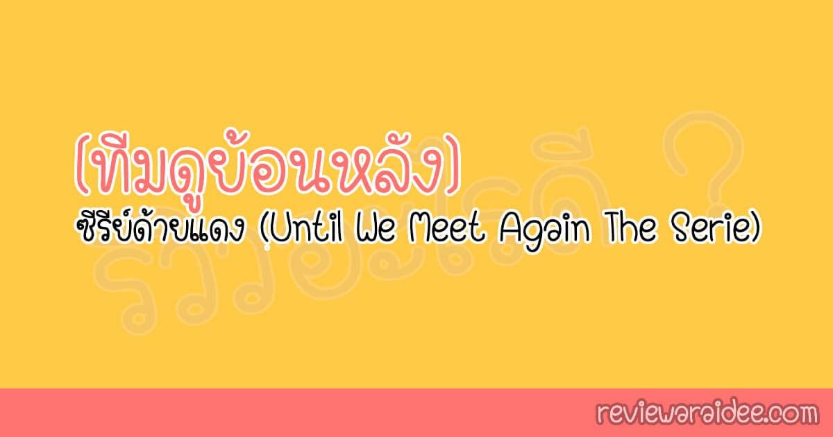 [ทีมดูย้อนหลัง] ซีรีย์ด้ายแดง (Until We Meet Again The Serie)