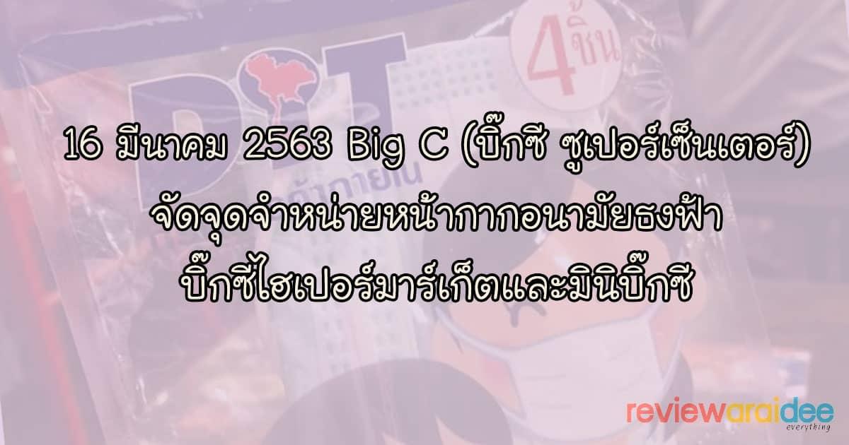 16 มีนาคม 2563 สาขา Big C (บิ๊กซี ซูเปอร์เซ็นเตอร์) ขายหน้ากากอนามัยธงฟ้า 1 แพ็ค 4 ชิ้น 10 บาท