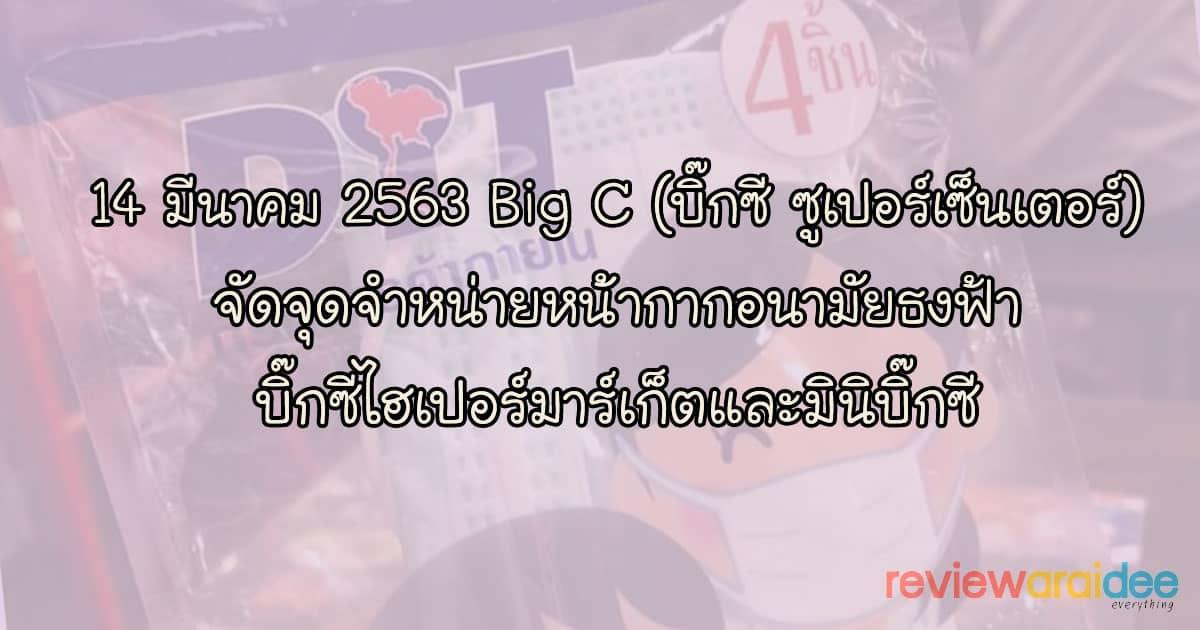 14 มีนาคม 2563 สาขา Big C (บิ๊กซี ซูเปอร์เซ็นเตอร์) ขายหน้ากากอนามัยธงฟ้า 1 แพ็ค 4 ชิ้น 10 บาท