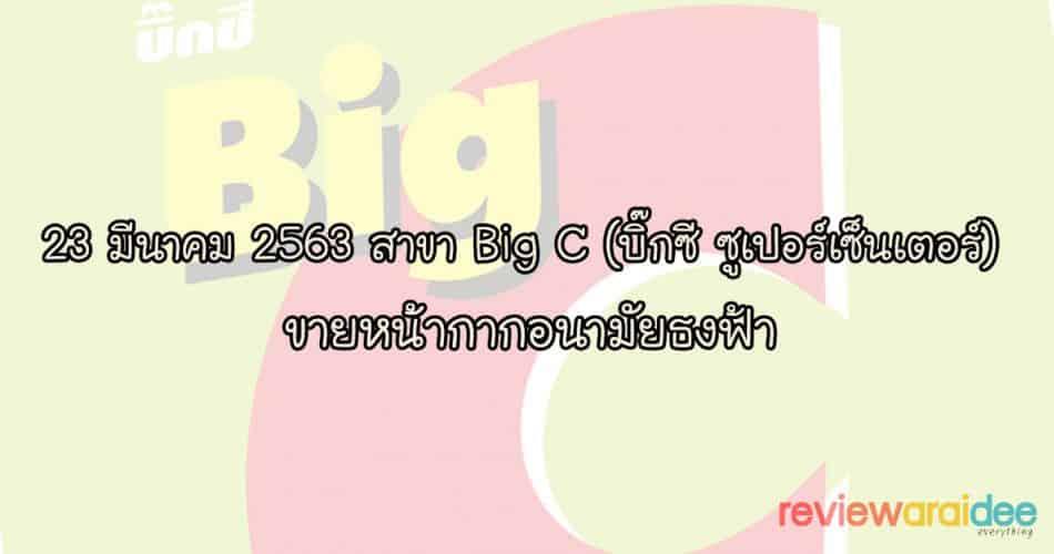23 มีนาคม 2563 สาขา Big C (บิ๊กซี ซูเปอร์เซ็นเตอร์) ขายหน้ากากอนามัยธงฟ้า เริ่มขาย 10.00 น.