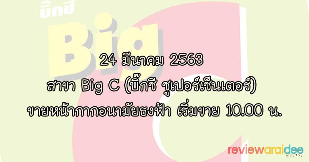 24 มีนาคม 2563 สาขา Big C (บิ๊กซี ซูเปอร์เซ็นเตอร์) ขายหน้ากากอนามัยธงฟ้า เริ่มขาย 10.00 น.