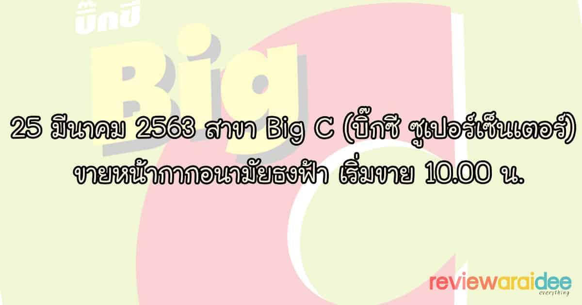 25 มีนาคม 2563 สาขา Big C (บิ๊กซี ซูเปอร์เซ็นเตอร์) ขายหน้ากากอนามัยธงฟ้า เริ่มขาย 10.00 น.