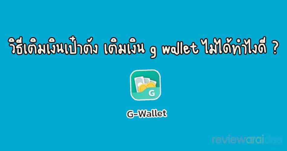 [แนะนำ] ขั้นตอนวิธีเติมเงินเป๋าตัง เข้ากระเป๋า G-Wallet ทำอย่างไง ?