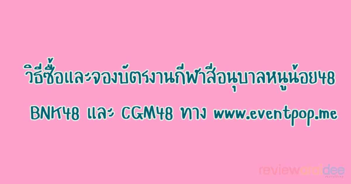 [รายละเอียด] วิธีซื้อและจองบัตรงานกีฬาสีอนุบาลหนูน้อย48 BNK48 และ CGM48 ทาง www.eventpop.me