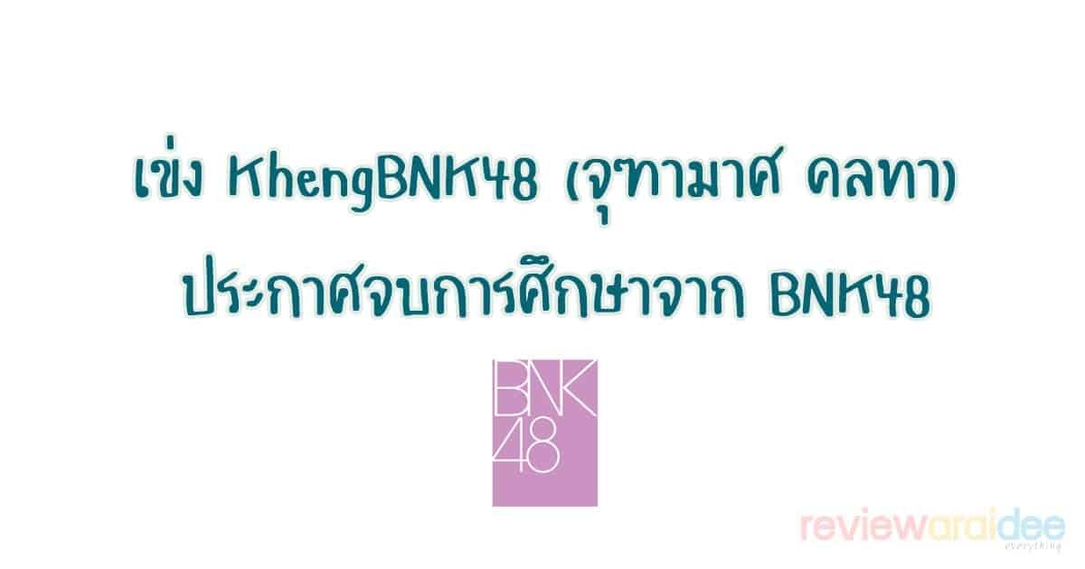 เข่ง KhengBNK48 (จุฑามาศ คลทา) ประกาศจบการศึกษาจาก BNK48