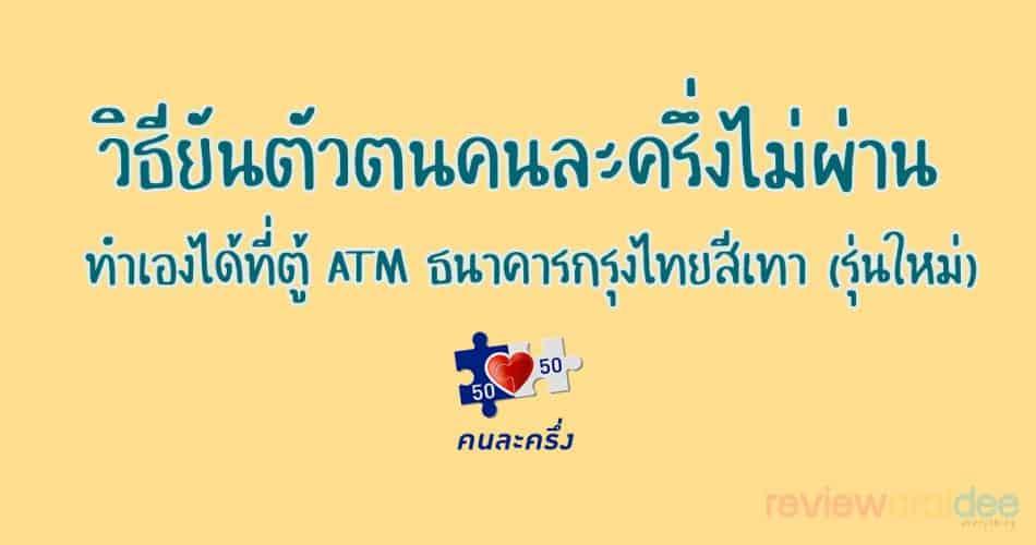 วิธียันตัวตนคนละครึ่งไม่ผ่าน ทำเองได้ที่ตู้ ATM ธนาคารกรุงไทยสีเทารุ่นใหม่!