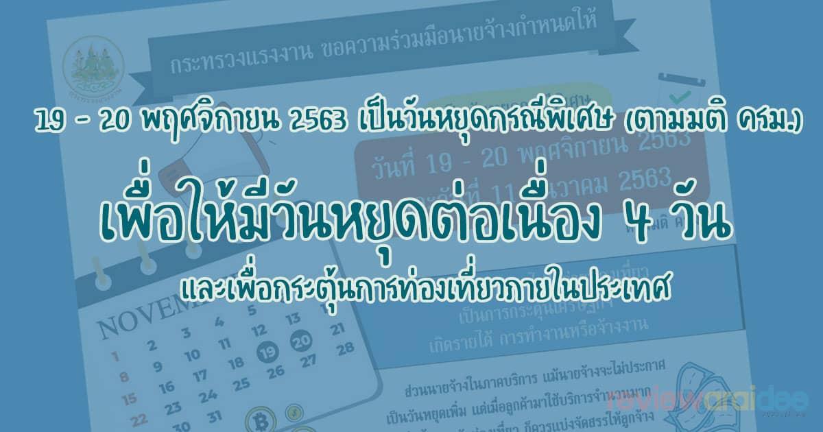 19 – 20 พฤศจิกายน 2563 เป็นวันหยุดกรณีพิเศษ (ตามมติ ครม.) เพื่อให้มีวันหยุดต่อเนื่อง 4 วัน และเพื่อกระตุ้นการท่องเที่ยวภายในประเทศ