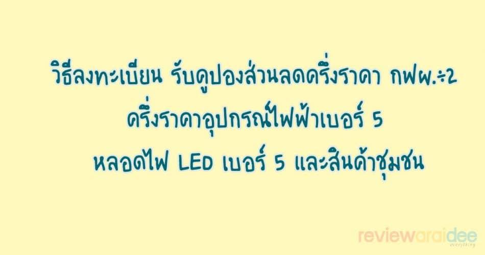 [แนะนำ] วิธีลงทะเบียน รับคูปองส่วนลดครึ่งราคา กฟผ.÷2 ครึ่งราคาอุปกรณ์ไฟฟ้าเบอร์ 5 หลอดไฟ LED เบอร์ 5 และสินค้าชุมชน