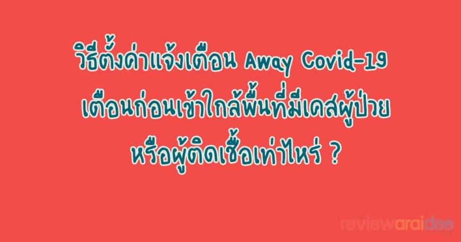 [แนะนำ] วิธีตั้งค่าแจ้งเตือน Away Covid-19 เตือนก่อนเข้าใกล้พื้นที่มีเคสผู้ป่วยหรือผู้ติดเชื้อเท่าไหร่ ?